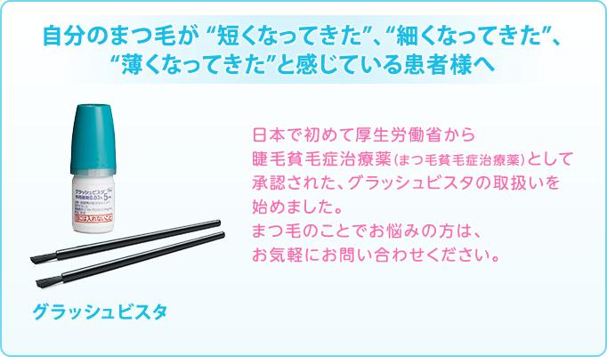 日本で初めて厚生労働省から睫毛貧毛症治療薬(まつ毛貧毛症治療薬)として承認された、グラッシュビスタの取扱いを始めました。まつ毛のことでお悩みの方は、お気軽にお問い合わせください。